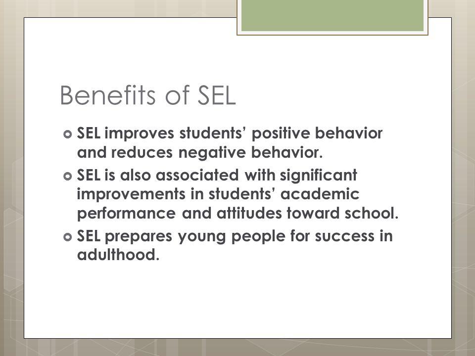 Benefits of SEL SEL improves students' positive behavior and reduces negative behavior.