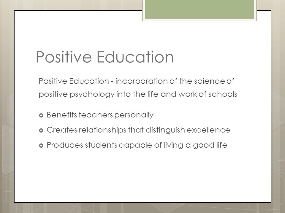 Positive Education Positive Education - incorporation of the science of positive psychology into the life and work of schools.