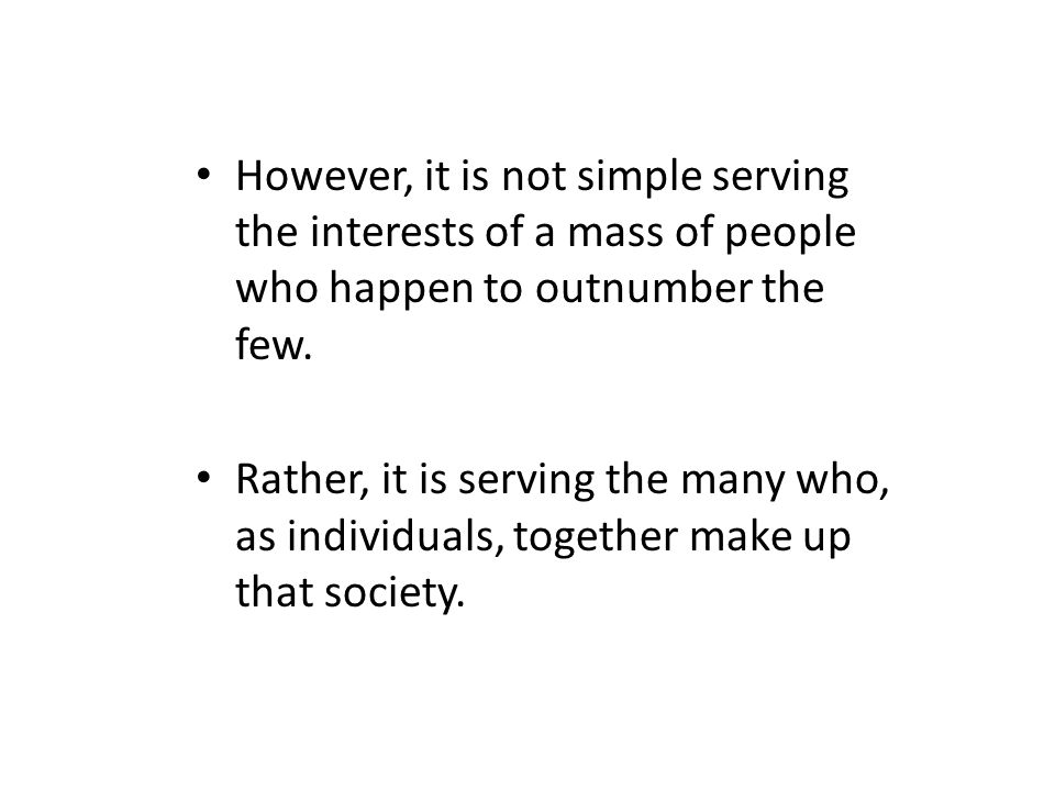 However, it is not simple serving the interests of a mass of people who happen to outnumber the few.