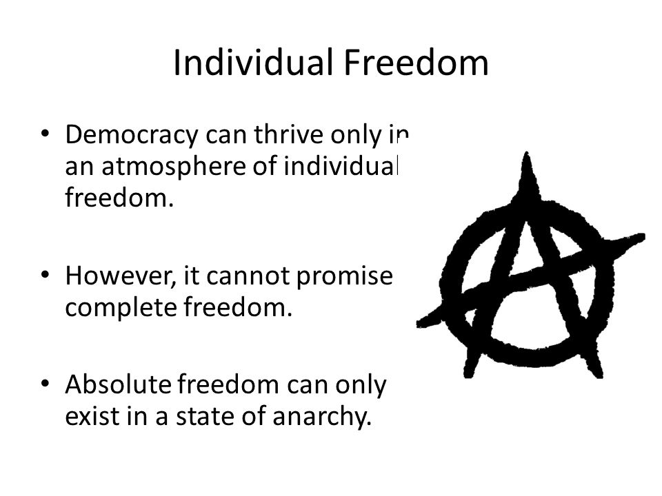 Individual Freedom Democracy can thrive only in an atmosphere of individual freedom. However, it cannot promise complete freedom.