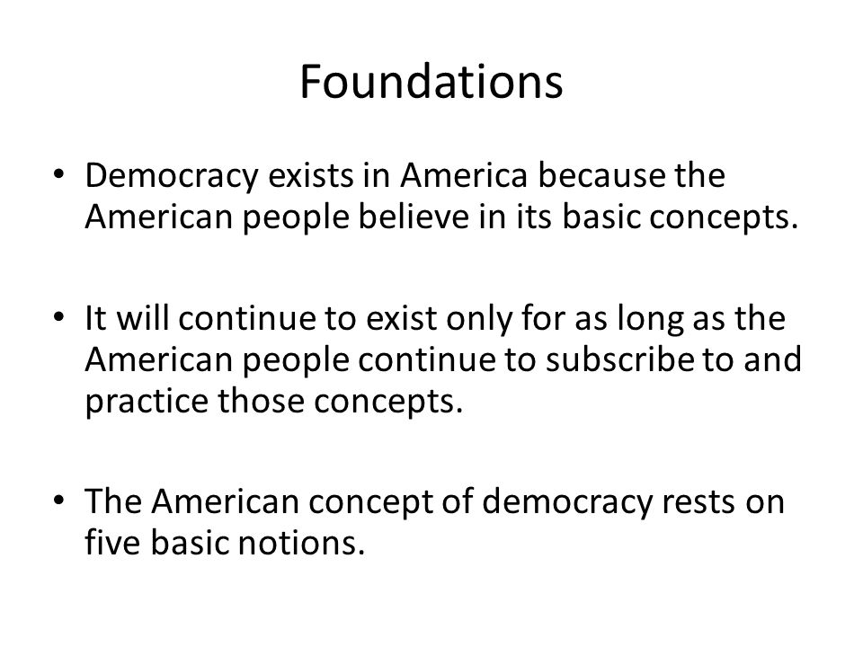 Foundations Democracy exists in America because the American people believe in its basic concepts.
