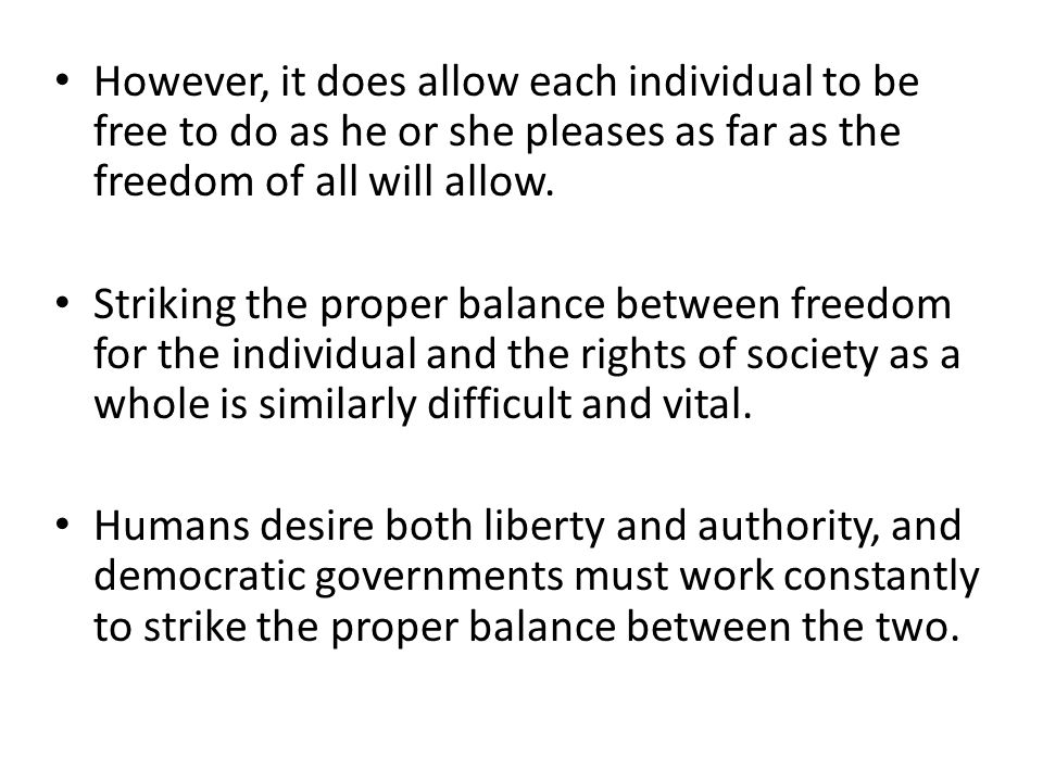 However, it does allow each individual to be free to do as he or she pleases as far as the freedom of all will allow.