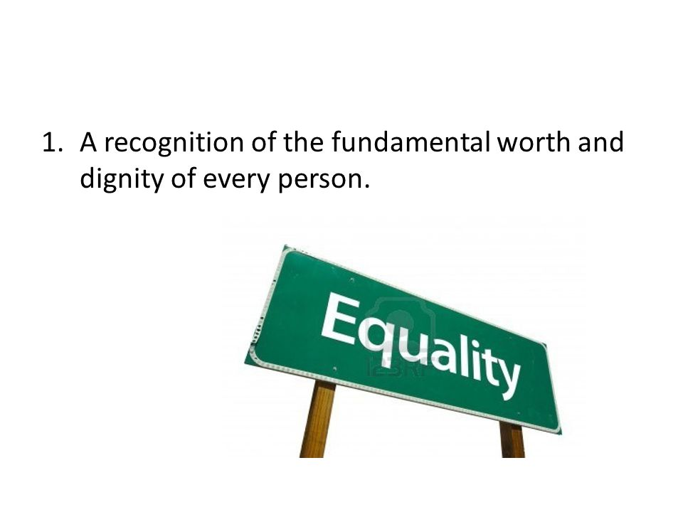 A recognition of the fundamental worth and dignity of every person.