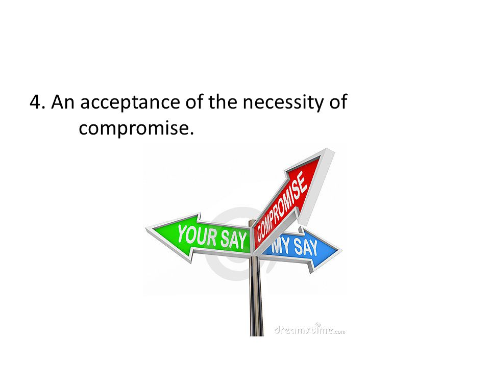 4. An acceptance of the necessity of compromise.
