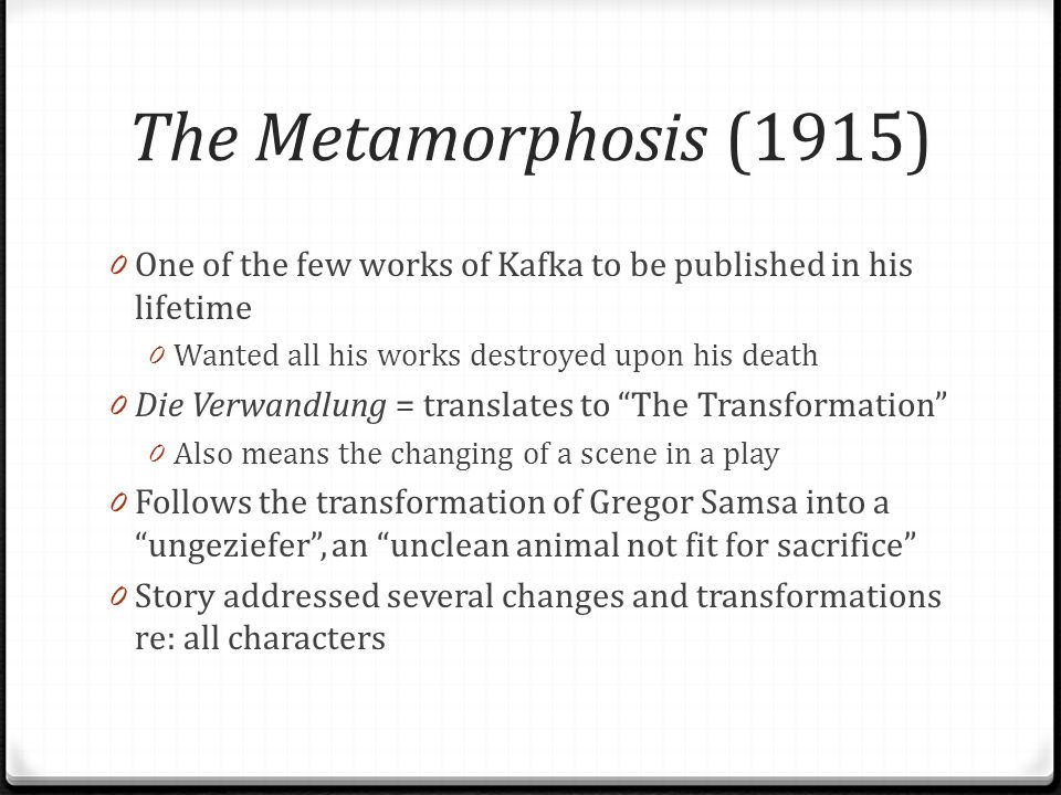 The Metamorphosis (1915) One of the few works of Kafka to be published in his lifetime. Wanted all his works destroyed upon his death.