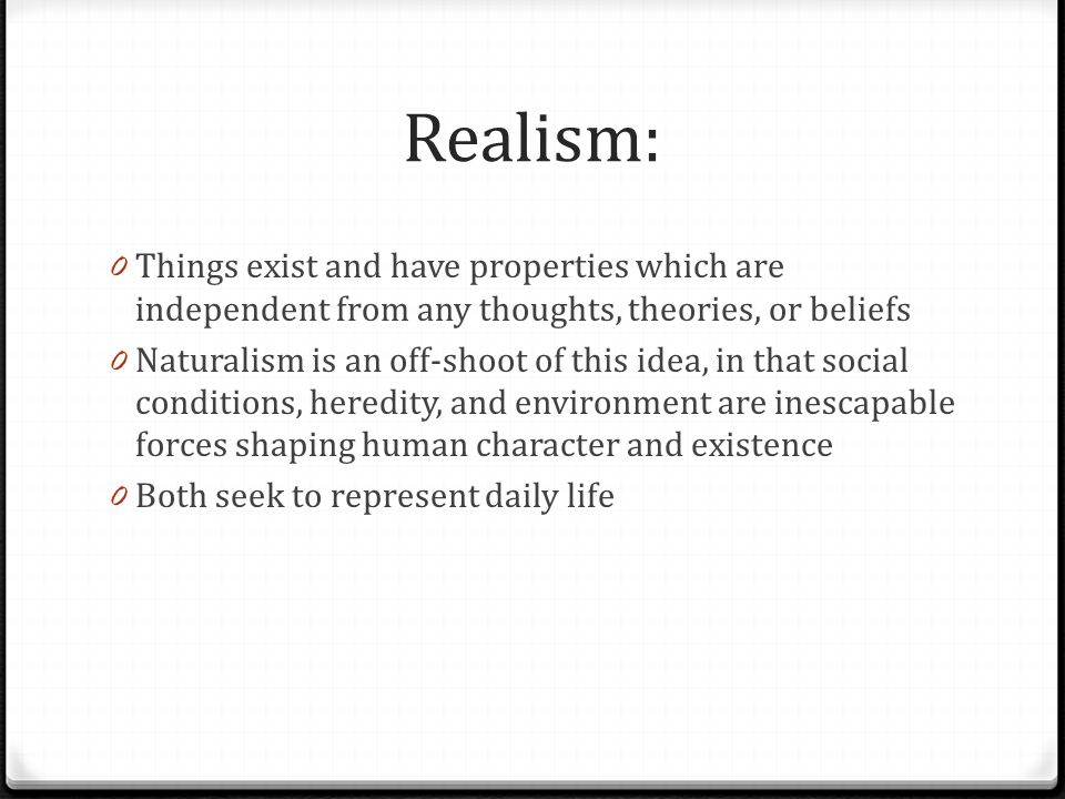 Realism: Things exist and have properties which are independent from any thoughts, theories, or beliefs.
