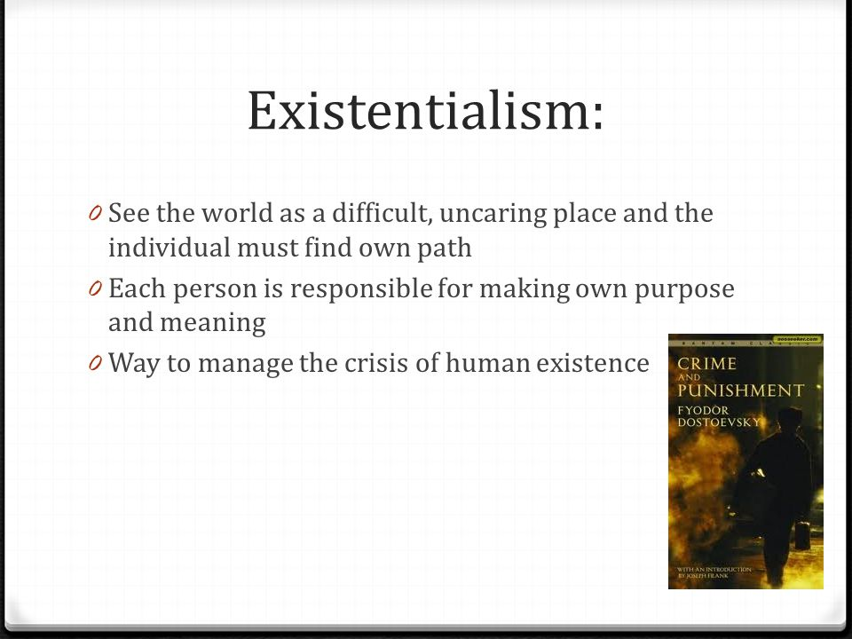 Existentialism: See the world as a difficult, uncaring place and the individual must find own path.