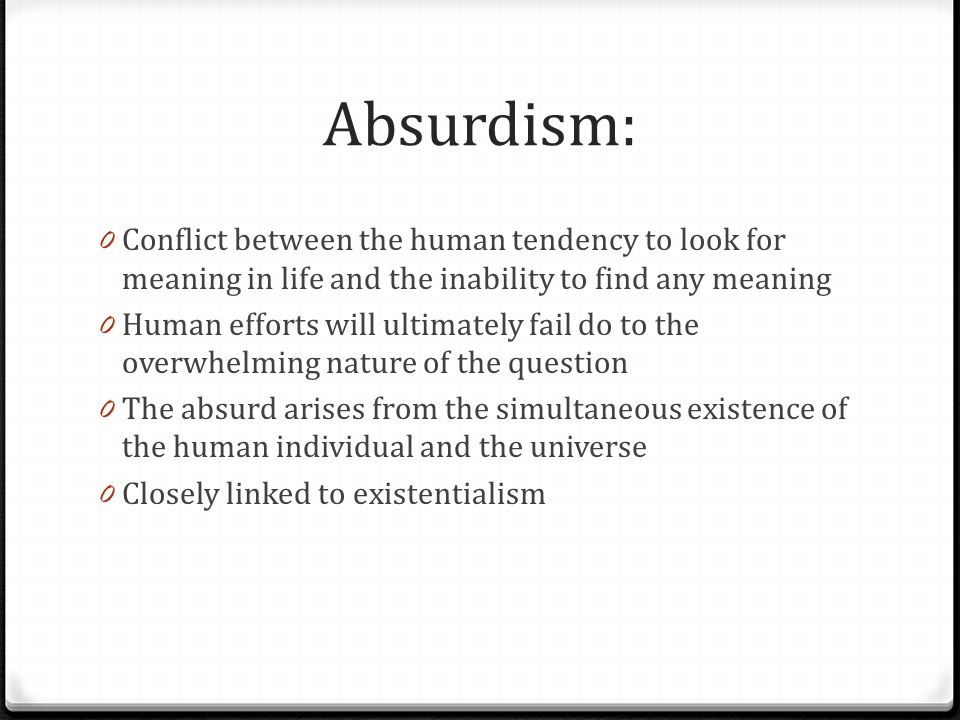 Absurdism: Conflict between the human tendency to look for meaning in life and the inability to find any meaning.