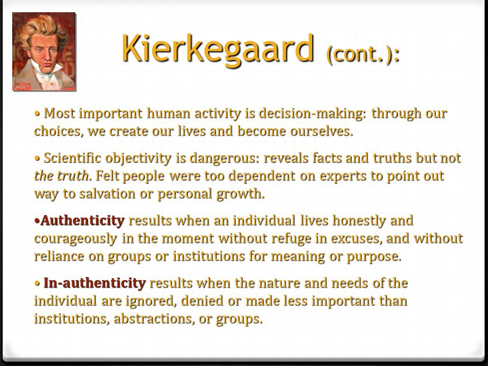 Kierkegaard (cont.): Most important human activity is decision-making: through our choices, we create our lives and become ourselves.