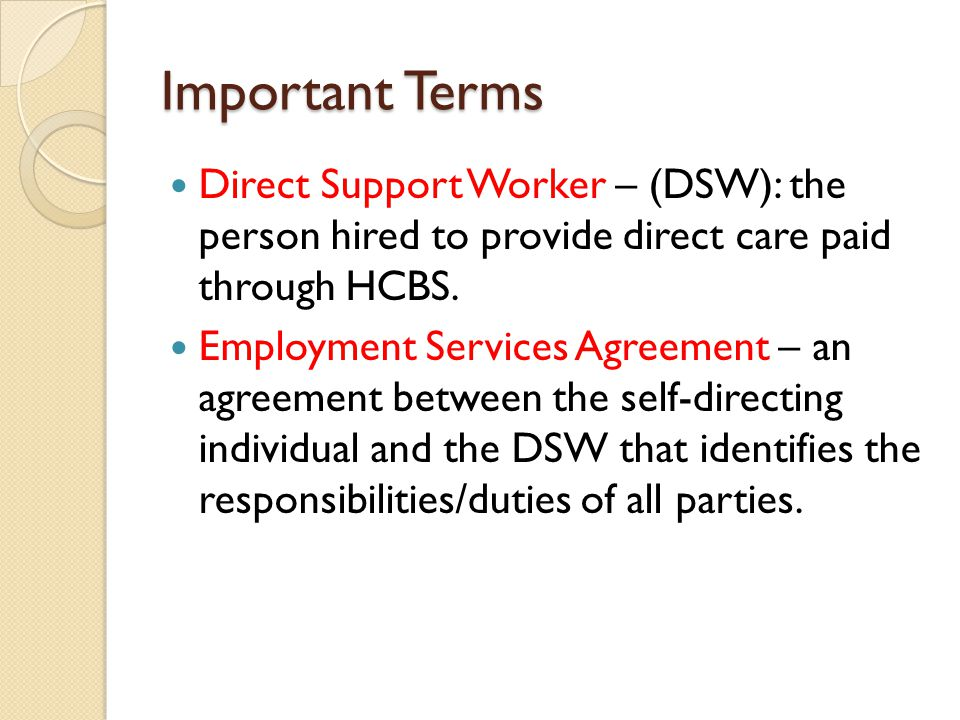 Important Terms Direct Support Worker – (DSW): the person hired to provide direct care paid through HCBS.