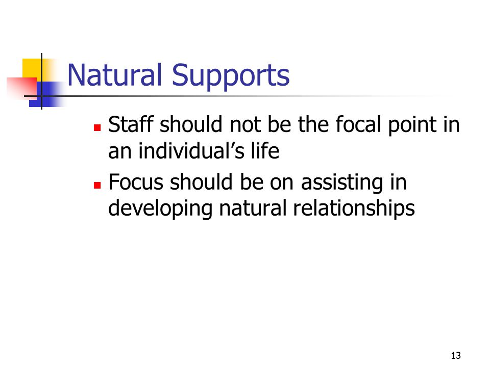 Natural Supports Staff should not be the focal point in an individual's life. Focus should be on assisting in developing natural relationships.