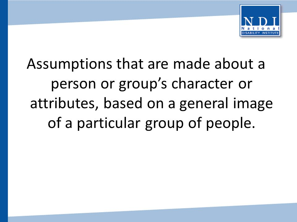 Stereotypes Assumptions that are made about a person or group's character or attributes, based on a general image of a particular group of people.