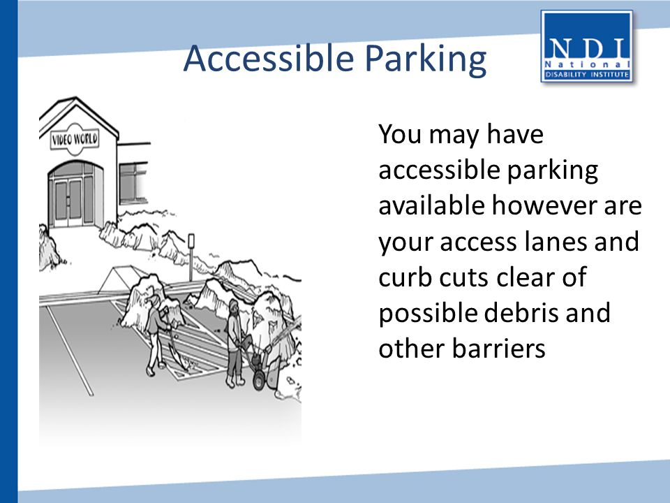 Accessible Parking You may have accessible parking available however are your access lanes and curb cuts clear of possible debris and other barriers.