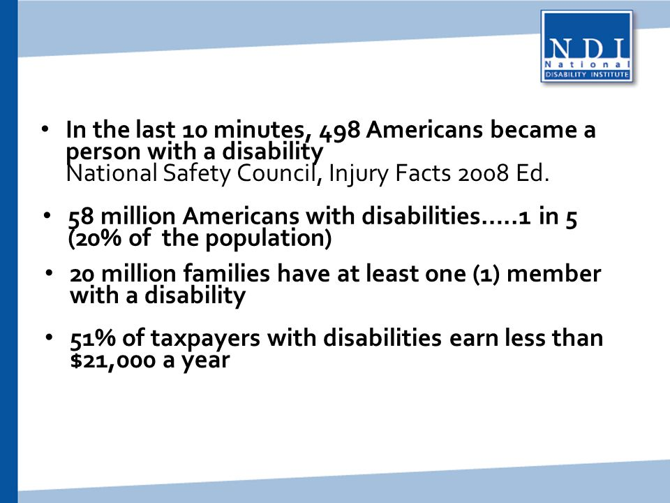 Statistics In the last 10 minutes, 498 Americans became a person with a disability National Safety Council, Injury Facts 2008 Ed.