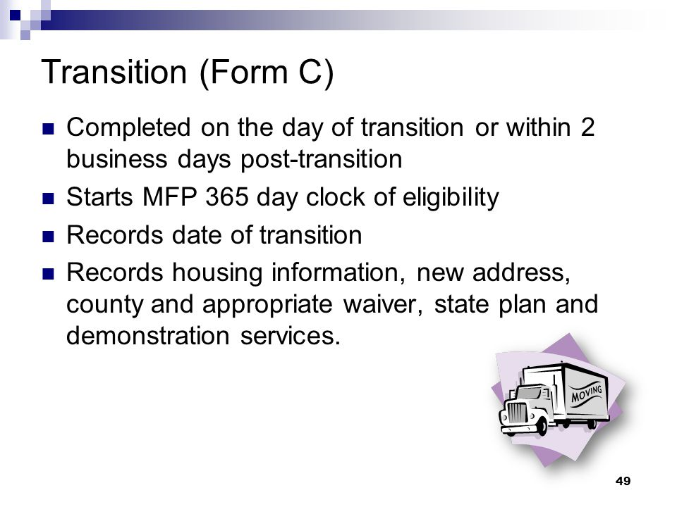 Transition (Form C) Completed on the day of transition or within 2 business days post-transition. Starts MFP 365 day clock of eligibility.