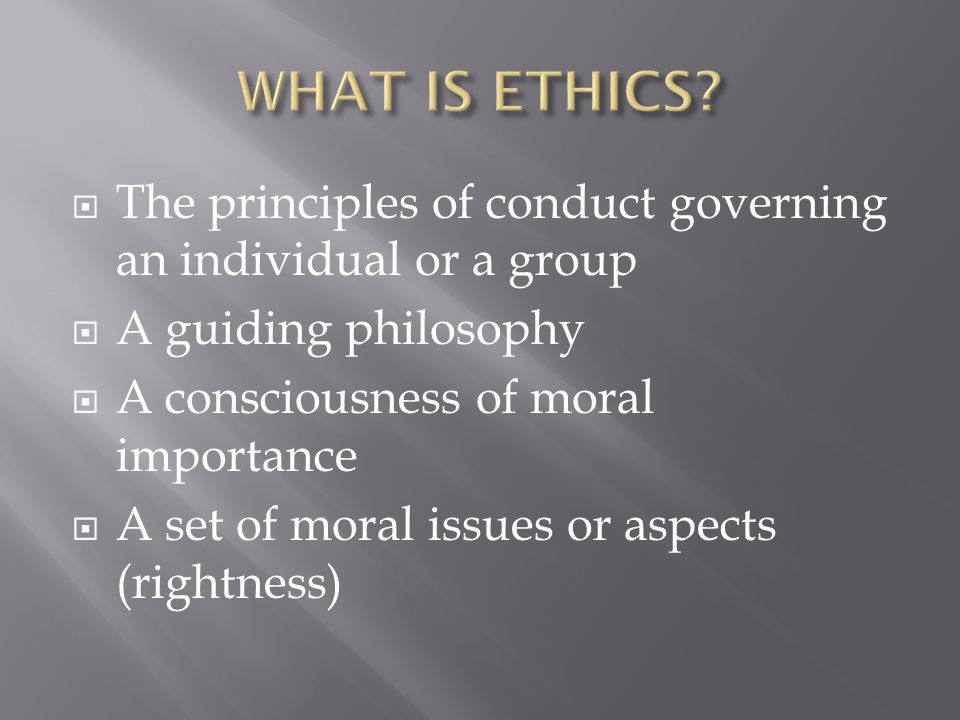 WHAT IS ETHICS The principles of conduct governing an individual or a group. A guiding philosophy.