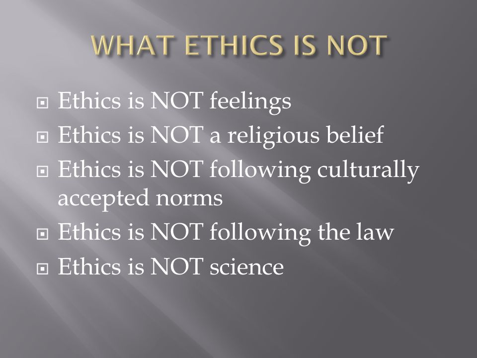 WHAT ETHICS IS NOT Ethics is NOT feelings