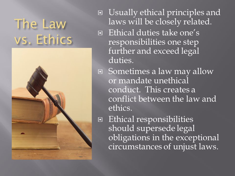 The Law vs. Ethics Usually ethical principles and laws will be closely related.