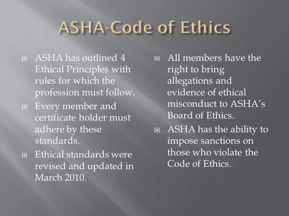 ASHA-Code of Ethics ASHA has outlined 4 Ethical Principles with rules for which the profession must follow.