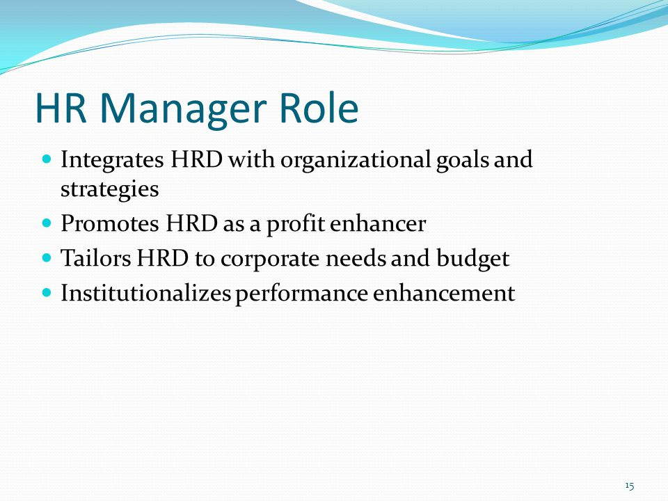 4/9/2017 HR Manager Role. Integrates HRD with organizational goals and strategies. Promotes HRD as a profit enhancer.