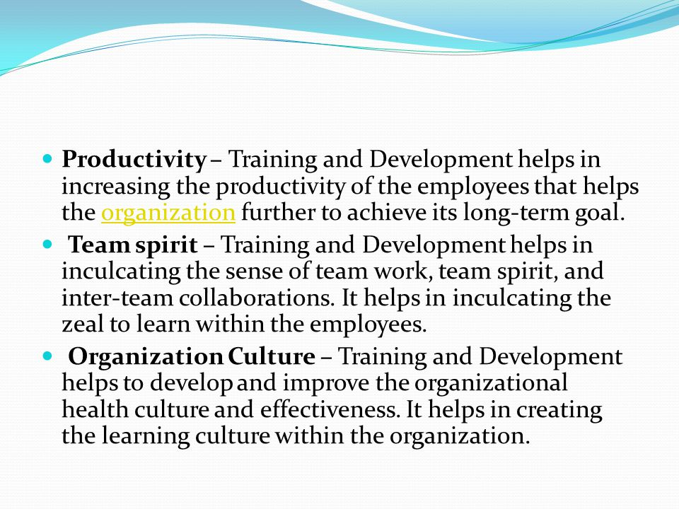 Productivity – Training and Development helps in increasing the productivity of the employees that helps the organization further to achieve its long-term goal.