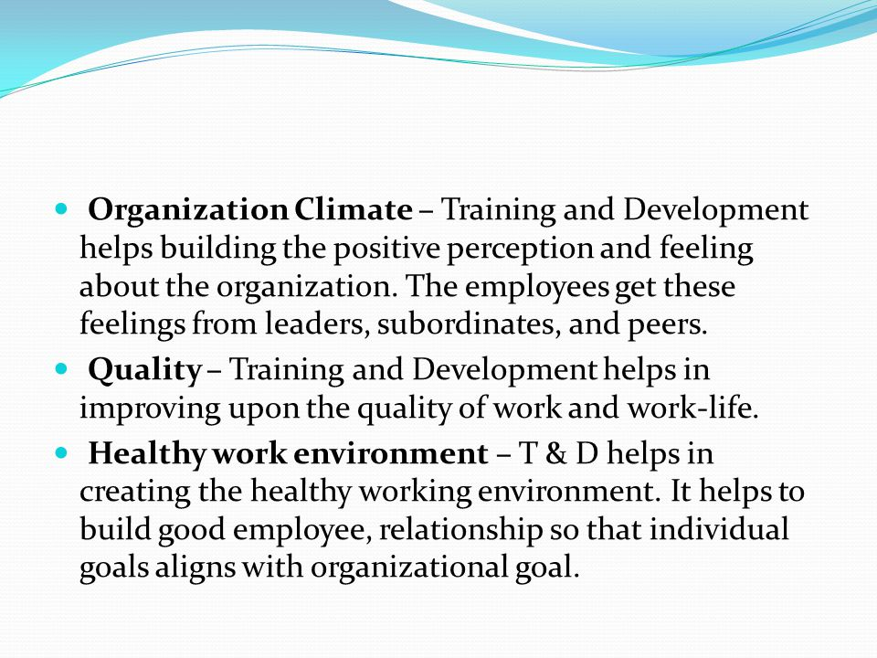 Organization Climate – Training and Development helps building the positive perception and feeling about the organization. The employees get these feelings from leaders, subordinates, and peers.