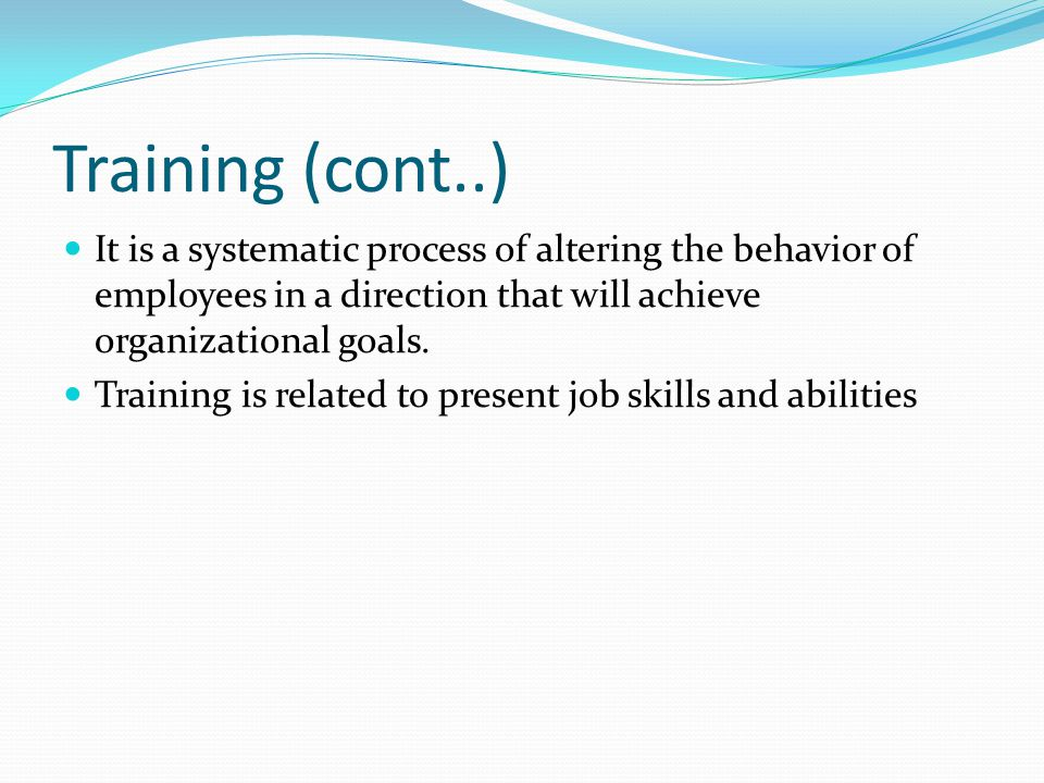 Training (cont..) It is a systematic process of altering the behavior of employees in a direction that will achieve organizational goals.