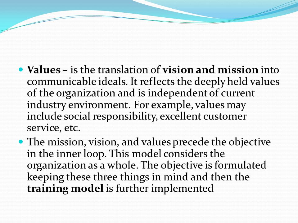 Values – is the translation of vision and mission into communicable ideals. It reflects the deeply held values of the organization and is independent of current industry environment. For example, values may include social responsibility, excellent customer service, etc.
