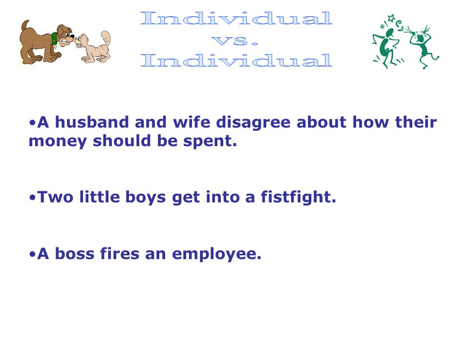 Individual vs. A husband and wife disagree about how their money should be spent. Two little boys get into a fistfight.