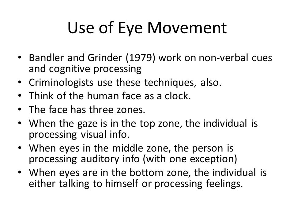 Use of Eye Movement Bandler and Grinder (1979) work on non-verbal cues and cognitive processing. Criminologists use these techniques, also.