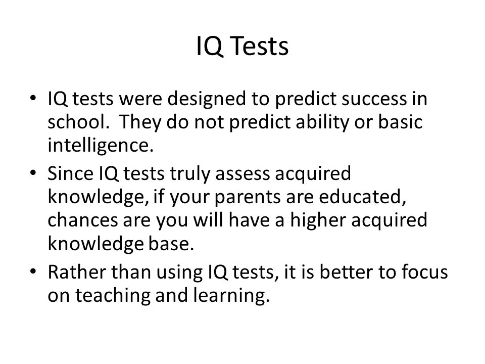 IQ Tests IQ tests were designed to predict success in school. They do not predict ability or basic intelligence.