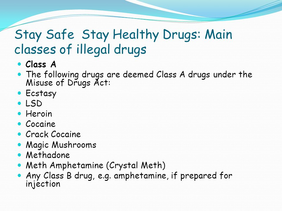 Stay Safe Stay Healthy Drugs: Main classes of illegal drugs