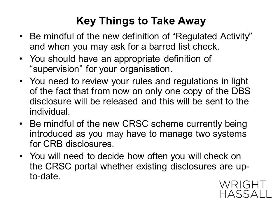 Key Things to Take Away Be mindful of the new definition of Regulated Activity and when you may ask for a barred list check.