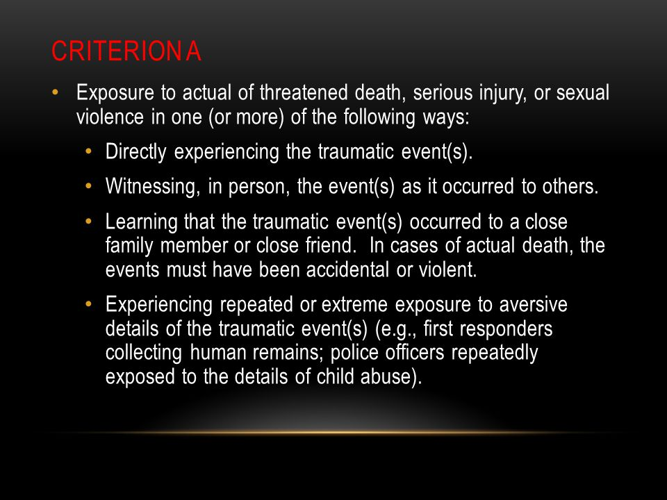 CRITERION A Exposure to actual of threatened death, serious injury, or sexual violence in one (or more) of the following ways: