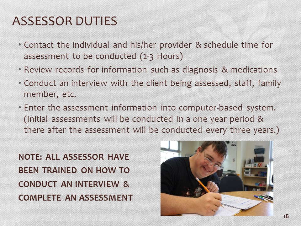 ASSESSOR DUTIES Contact the individual and his/her provider & schedule time for assessment to be conducted (2-3 Hours)