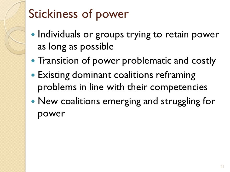 Stickiness of power Individuals or groups trying to retain power as long as possible. Transition of power problematic and costly.