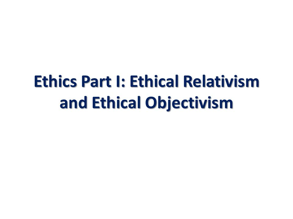 Ethics Part I: Ethical Relativism and Ethical Objectivism