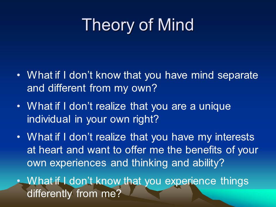 Theory of Mind What if I don't know that you have mind separate and different from my own