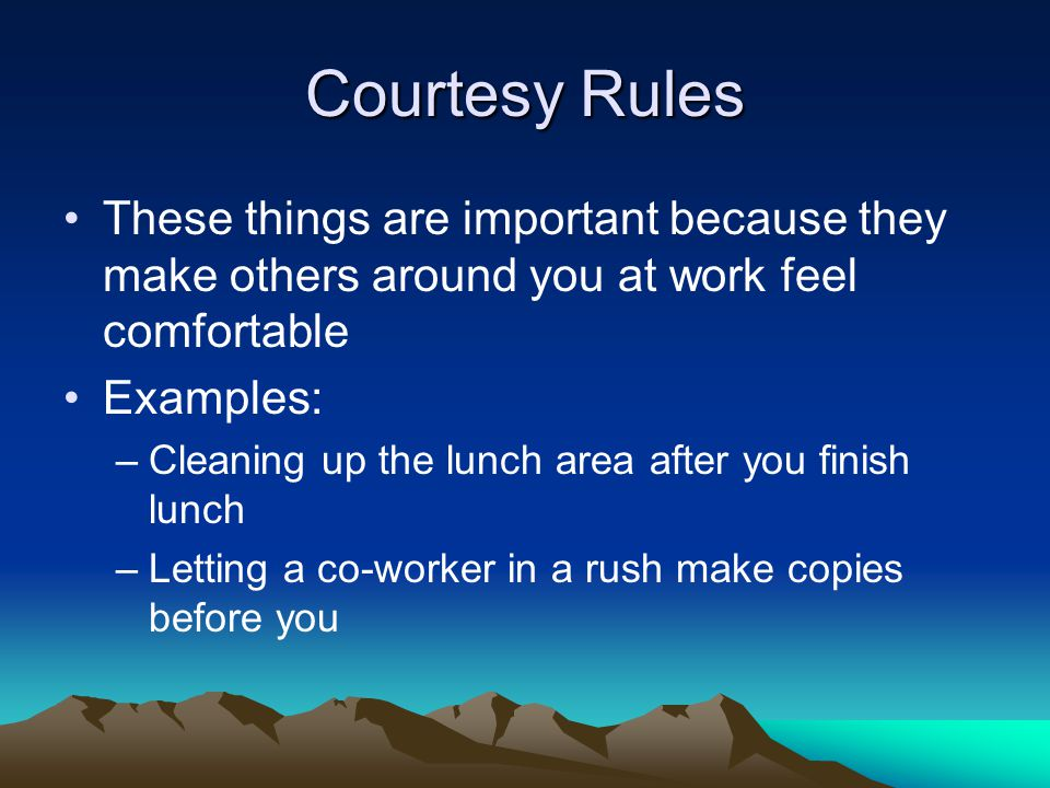 Courtesy Rules These things are important because they make others around you at work feel comfortable.