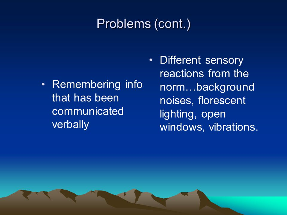 Problems (cont.) Different sensory reactions from the norm…background noises, florescent lighting, open windows, vibrations.
