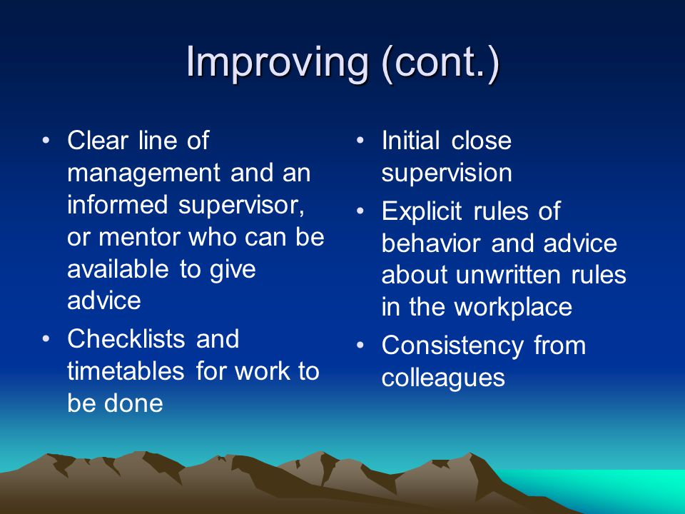Improving (cont.) Clear line of management and an informed supervisor, or mentor who can be available to give advice.