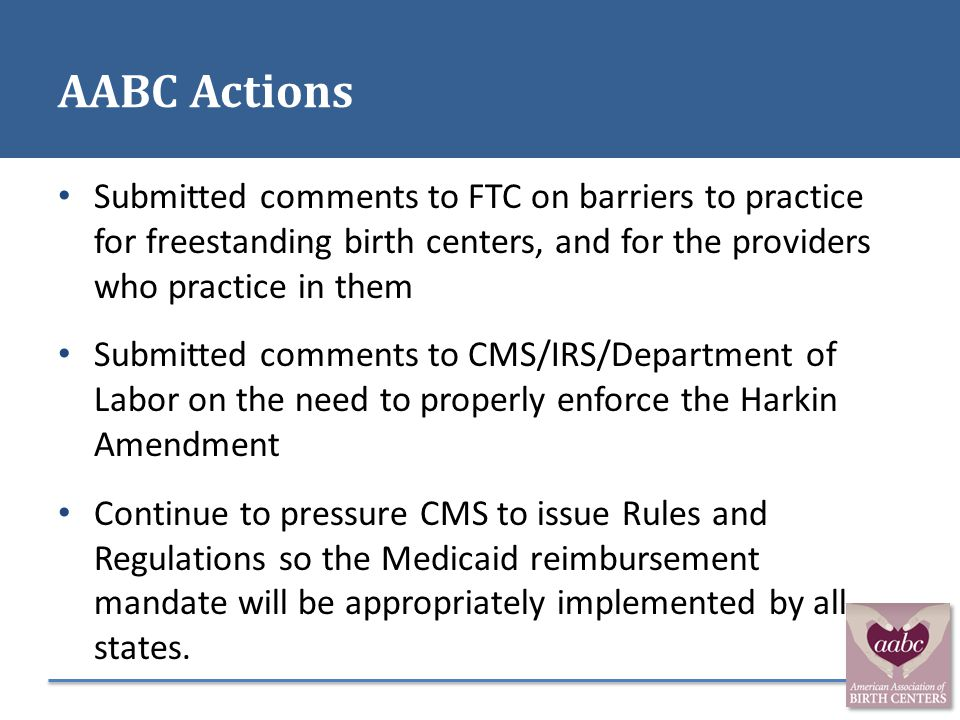 AABC Actions Submitted comments to FTC on barriers to practice for freestanding birth centers, and for the providers who practice in them.