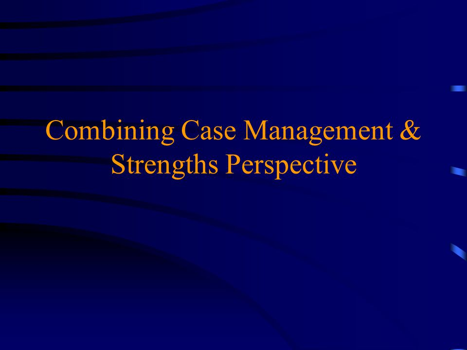 Combining Case Management & Strengths Perspective