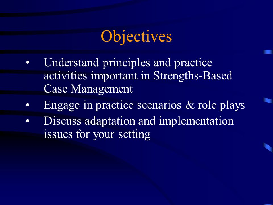 Objectives Understand principles and practice activities important in Strengths-Based Case Management.