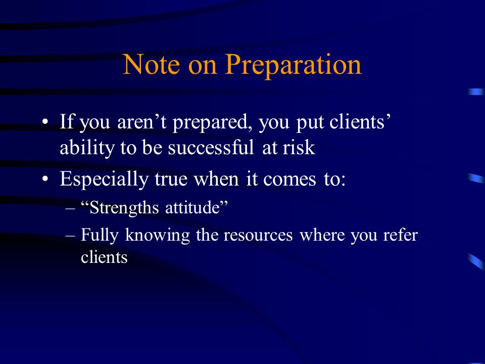 Note on Preparation If you aren't prepared, you put clients' ability to be successful at risk. Especially true when it comes to: