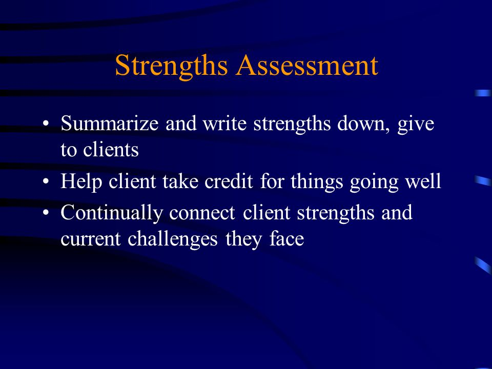 Strengths Assessment Summarize and write strengths down, give to clients. Help client take credit for things going well.
