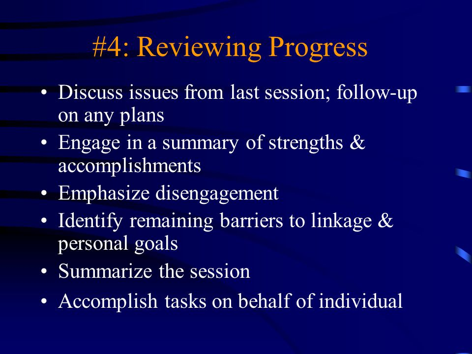 #4: Reviewing Progress Discuss issues from last session; follow-up on any plans. Engage in a summary of strengths & accomplishments.