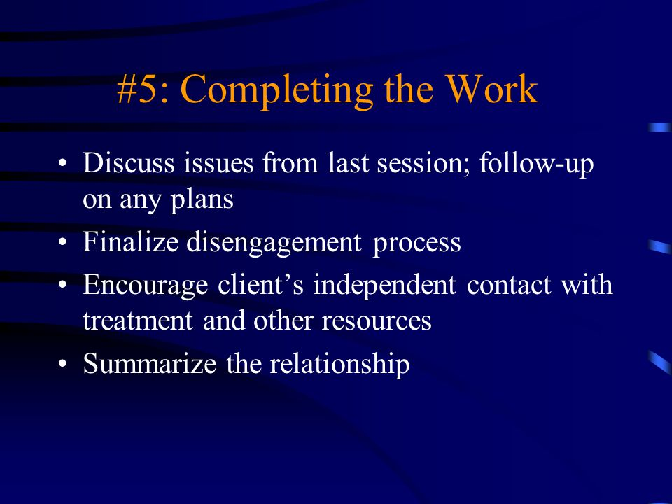 #5: Completing the Work Discuss issues from last session; follow-up on any plans. Finalize disengagement process.