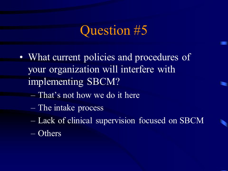 Question #5 What current policies and procedures of your organization will interfere with implementing SBCM