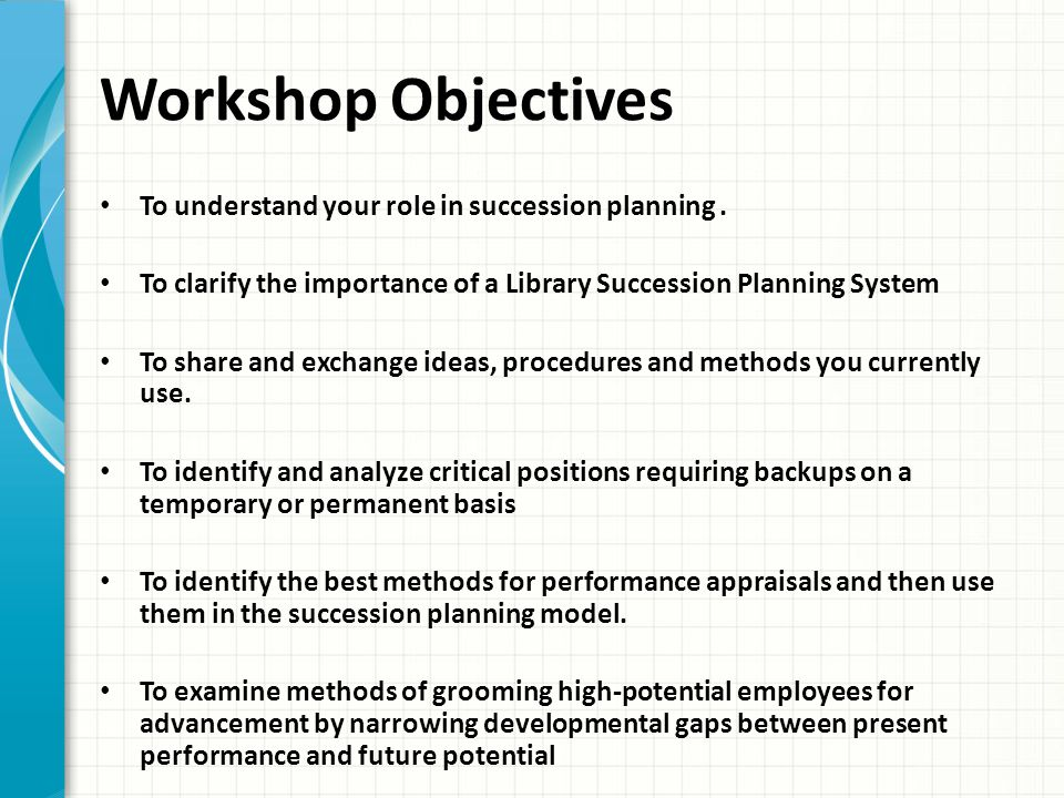Workshop Objectives To understand your role in succession planning .